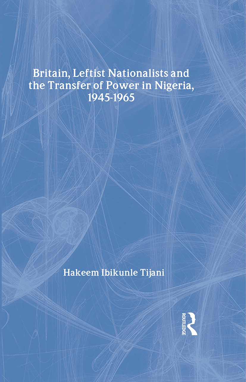 Britain, Leftist Nationalists and the Transfer of Power in Nigeria, 1945-1965