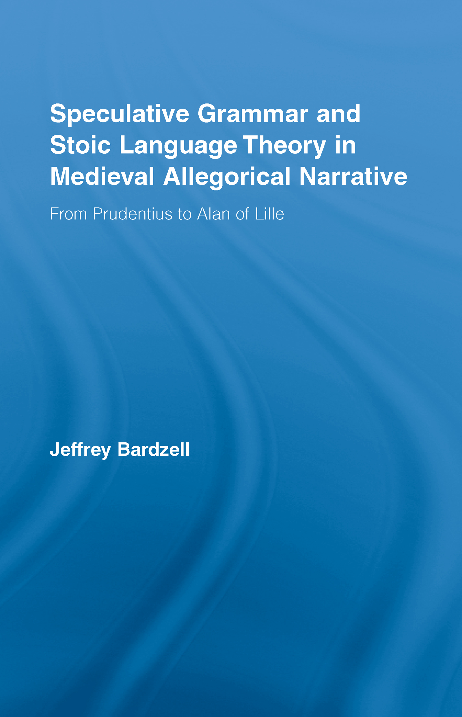 Speculative Grammar and Stoic Language Theory in Medieval Allegorical Narrative: From Prudentius to Alan of Lille (Hardback) book cover