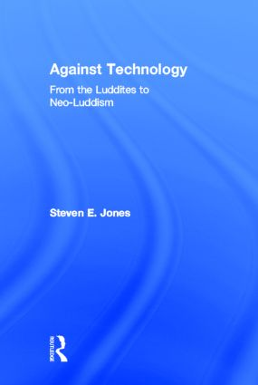 Against Technology: From the Luddites to Neo-Luddism, 1st Edition (Hardback) book cover