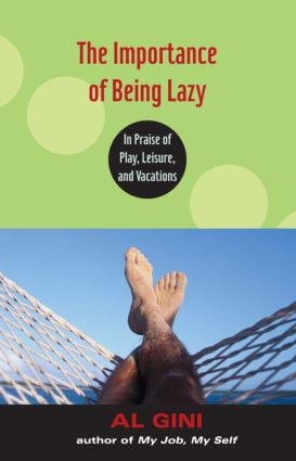 The Importance of Being Lazy: In Praise of Play, Leisure, and Vacation, 1st Edition (e-Book) book cover