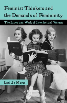 Feminist Thinkers and the Demands of Femininity: The Lives and Work of Intellectual Women, 1st Edition (Paperback) book cover
