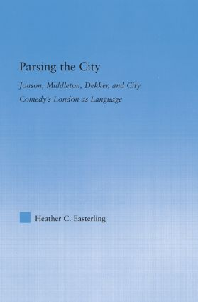 Parsing the City: Jonson, Middleton, Dekker, and City Comedy's London as Language, 1st Edition (Hardback) book cover