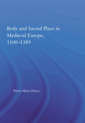 Body and Sacred Place in Medieval Europe, 1100–1389 (Hardback) book cover