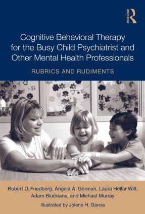 Cognitive Behavioral Therapy for the Busy Child Psychiatrist and Other Mental Health Professionals: Rubrics and Rudiments (Hardback) book cover
