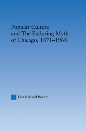 Popular Culture and the Enduring Myth of Chicago, 1871-1968: 1st Edition (Paperback) book cover