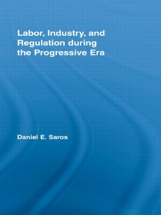 Labor, Industry, and Regulation during the Progressive Era: 1st Edition (Hardback) book cover