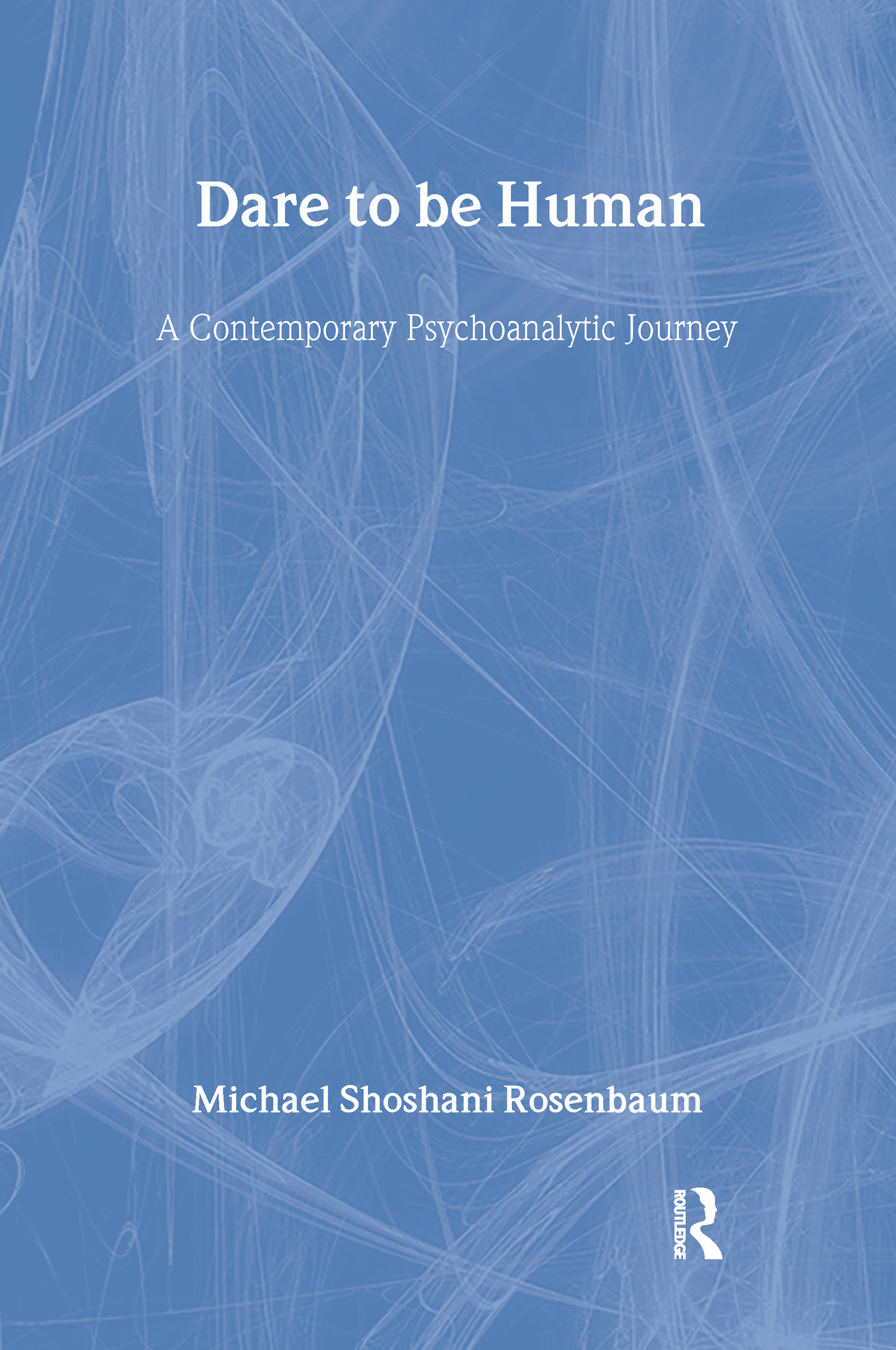 Dare to Be Human: A Contemporary Psychoanalytic Journey, 1st Edition (Hardback) book cover