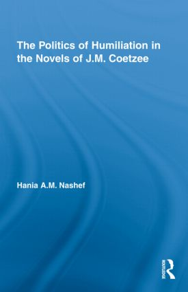 The Politics of Humiliation in the Novels of J.M. Coetzee (Hardback) book cover