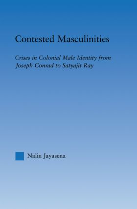 Contested Masculinities: Crises in Colonial Male Identity from Joseph Conrad to Satyajit Ray (Paperback) book cover