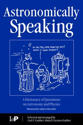 Astronomically Speaking: A Dictionary of Quotations on Astronomy and Physics, 1st Edition (e-Book) book cover