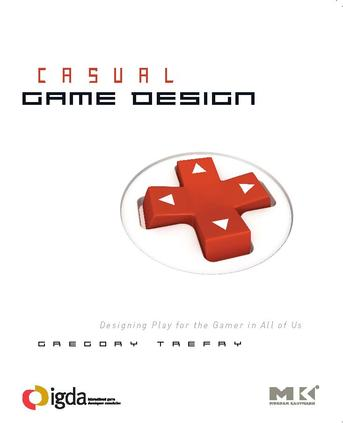 Casual Game Design: Designing Play for the Gamer in ALL of Us book cover