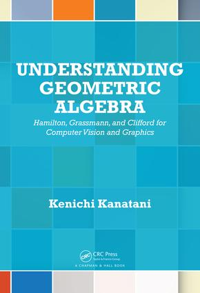 Understanding Geometric Algebra: Hamilton, Grassmann, and Clifford for Computer Vision and Graphics, 1st Edition (e-Book) book cover