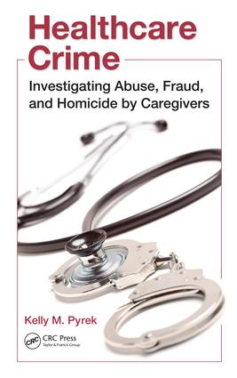 Healthcare Crime: Investigating Abuse, Fraud, and Homicide by Caregivers, 1st Edition (e-Book) book cover