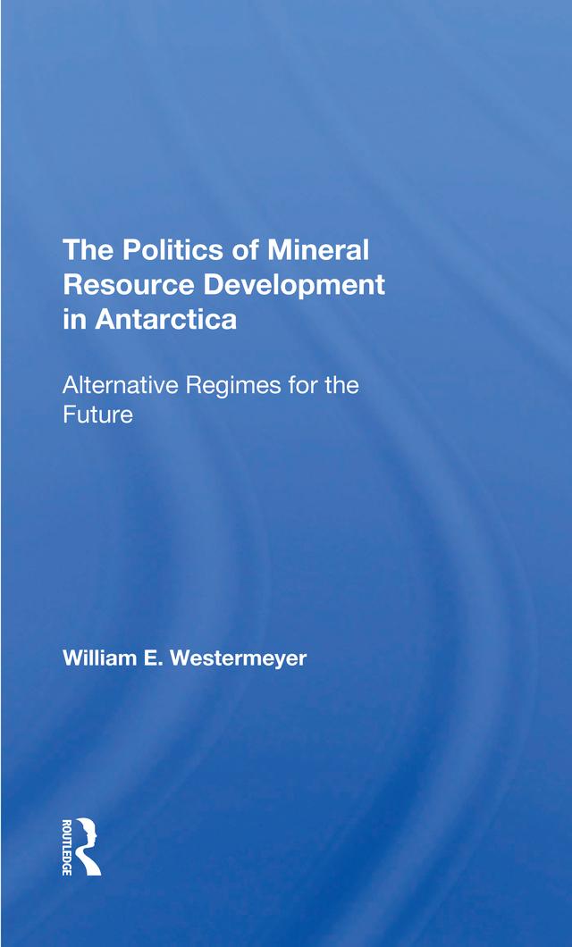 The Politics Of Mineral Resource Development In Antarctica: Alternative Regimes For The Future book cover