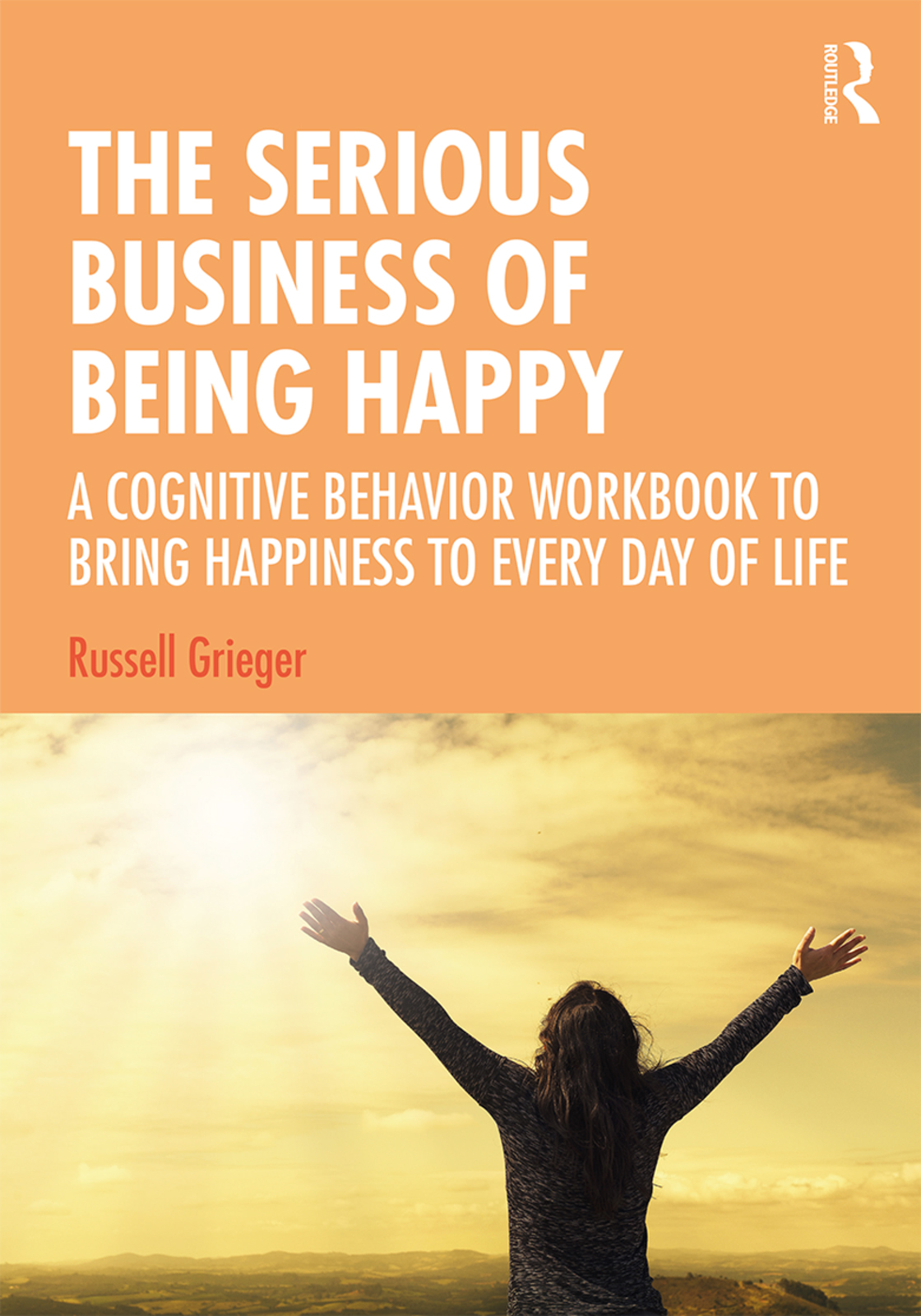 The Serious Business of Being Happy: A Cognitive Behavior Workbook to Bring Happiness to Every Day of Life book cover