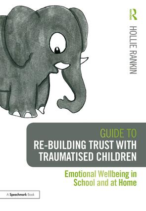 Guide to Re-building Trust with Traumatised Children: Emotional Wellbeing in School and at Home, 1st Edition (e-Book) book cover