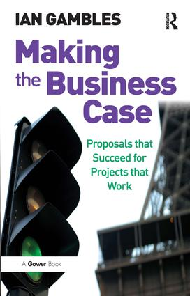 Making the Business Case: Proposals that Succeed for Projects that Work, 1st Edition (Paperback) book cover