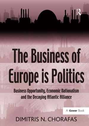 The Business of Europe is Politics: Business Opportunity, Economic Nationalism and the Decaying Atlantic Alliance, 1st Edition (Hardback) book cover
