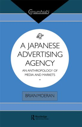 A Japanese Advertising Agency: An Anthropology of Media and Markets, 1st Edition (Paperback) book cover