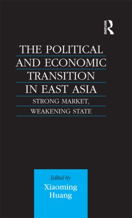 The Political and Economic Transition in East Asia: Strong Market, Weakening State (Hardback) book cover