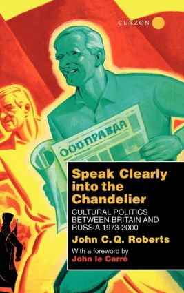 Speak Clearly Into the Chandelier: Cultural Politics between Britain and Russia 1973-2000, 1st Edition (Hardback) book cover
