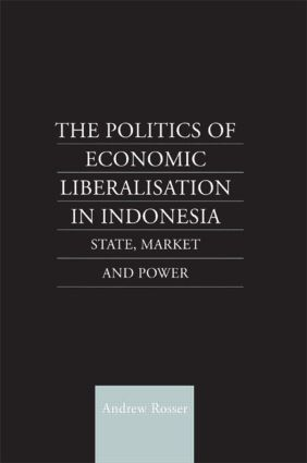 The Politics of Economic Liberalization in Indonesia: State, Market and Power, 1st Edition (Hardback) book cover