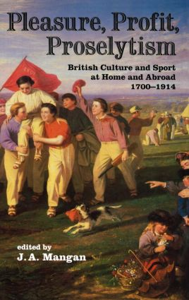 Pleasure, Profit, Proselytism: British Culture and Sport at Home and Abroad 1700-1914, 1st Edition (Paperback) book cover