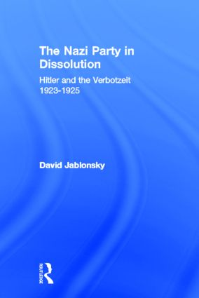 The Nazi Party in Dissolution: Hitler and the Verbotzeit 1923-25, 1st Edition (Hardback) book cover