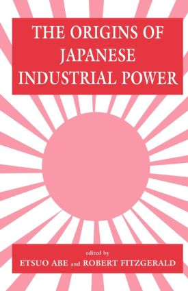 The Origins of Japanese Industrial Power: Strategy, Institutions and the Development of Organisational Capability, 1st Edition (Paperback) book cover