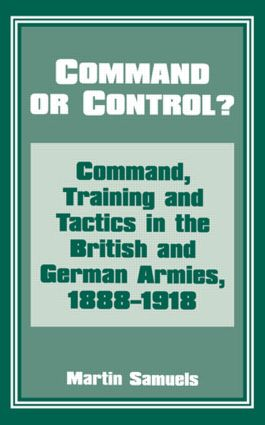 Command or Control?: Command, Training and Tactics in the British and German Armies, 1888-1918, 1st Edition (Paperback) book cover