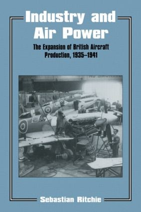 Industry and Air Power: The Expansion of British Aircraft Production, 1935-1941 book cover