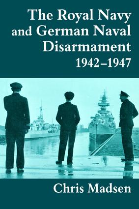 The Royal Navy and German Naval Disarmament 1942-1947: 1st Edition (Paperback) book cover