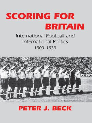 Scoring for Britain: International Football and International Politics, 1900-1939, 1st Edition (e-Book) book cover