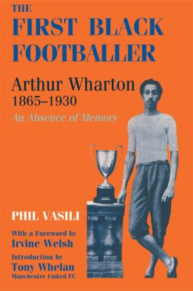 The First Black Footballer: Arthur Wharton 1865-1930: An Absence of Memory, 1st Edition (Paperback) book cover