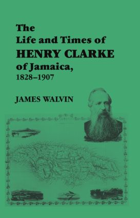 The Life and Times of Henry Clarke of Jamaica, 1828-1907: 1st Edition (Paperback) book cover