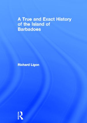 A True and Exact History of the Island of Barbadoes: 1st Edition (Hardback) book cover