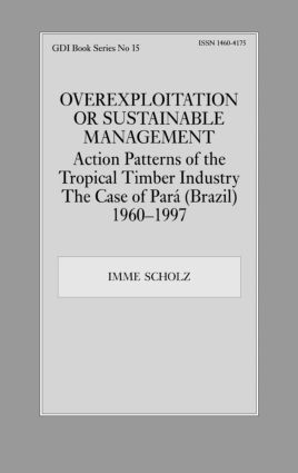 Overexploitation or Sustainable Management? Action Patterns of the Tropical Timber Industry: The Case of Para (Brazil) 1960-1997, 1st Edition (Hardback) book cover