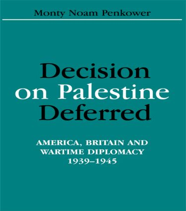 Decision on Palestine Deferred: America, Britain and Wartime Diplomacy, 1939-1945 (Hardback) book cover