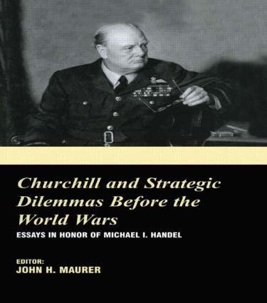 Churchill and the Strategic Dilemmas before the World Wars: Essays in Honor of Michael I. Handel, 1st Edition (Hardback) book cover