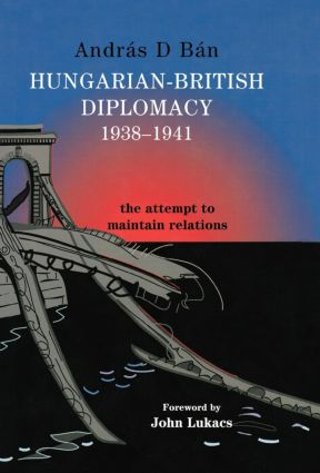 Hungarian-British Diplomacy 1938-1941: The Attempt to Maintain Relations, 1st Edition (Hardback) book cover
