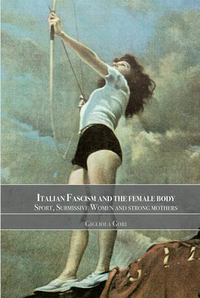 Italian Fascism and the Female Body: Sport, Submissive Women and Strong Mothers, 1st Edition (Paperback) book cover
