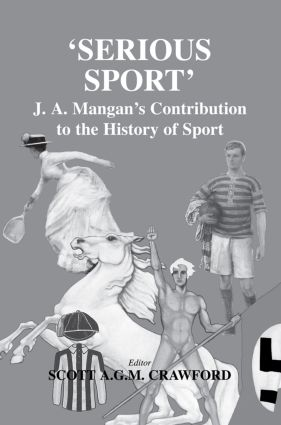Serious Sport: J.A. Mangan's Contribution to the History of Sport, 1st Edition (Paperback) book cover