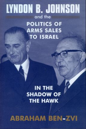 Lyndon B. Johnson and the Politics of Arms Sales to Israel: In the Shadow of the Hawk, 1st Edition (Paperback) book cover
