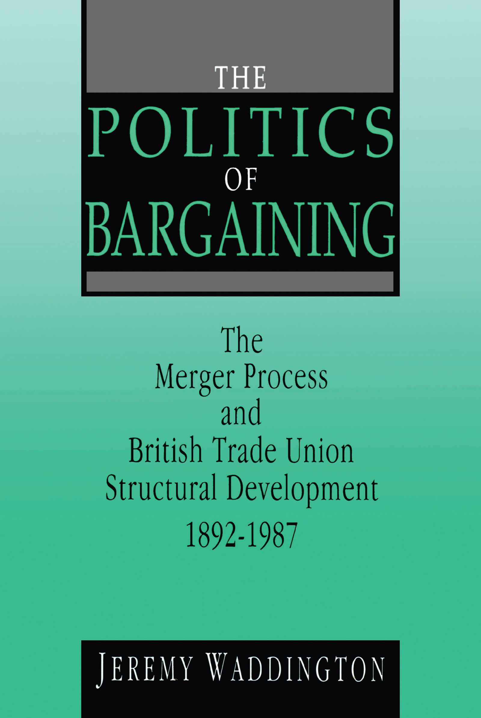 The Politics of Bargaining: Merger Process and British Trade Union Structural Development, 1892-1987, 1st Edition (Paperback) book cover