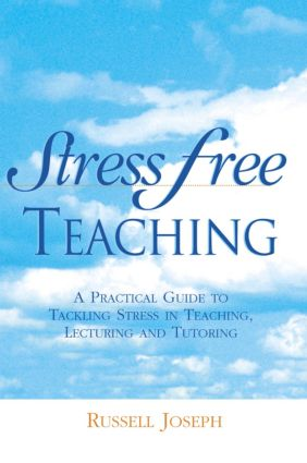 Stress Free Teaching: A Practical Guide to Tackling Stress in Teaching, Lecturing and Tutoring, 1st Edition (Paperback) book cover