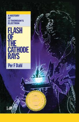 Flash of the Cathode Rays: A History of J J Thomson's Electron, 1st Edition (Hardback) book cover
