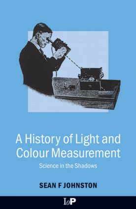 A History of Light and Colour Measurement: Science in the Shadows, 1st Edition (Hardback) book cover