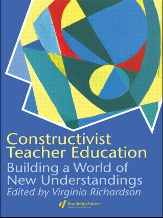 Constructivist Teacher Education: Building a World of New Understandings, 1st Edition (Hardback) book cover