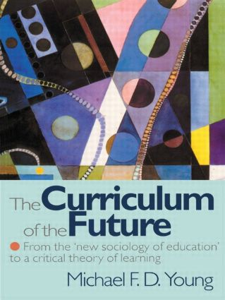 The Curriculum of the Future: From the 'New Sociology of Education' to a Critical Theory of Learning (Paperback) book cover