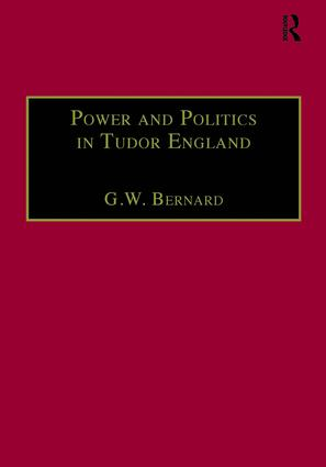 Power and Politics in Tudor England: Essays by G.W. Bernard, 1st Edition (Hardback) book cover